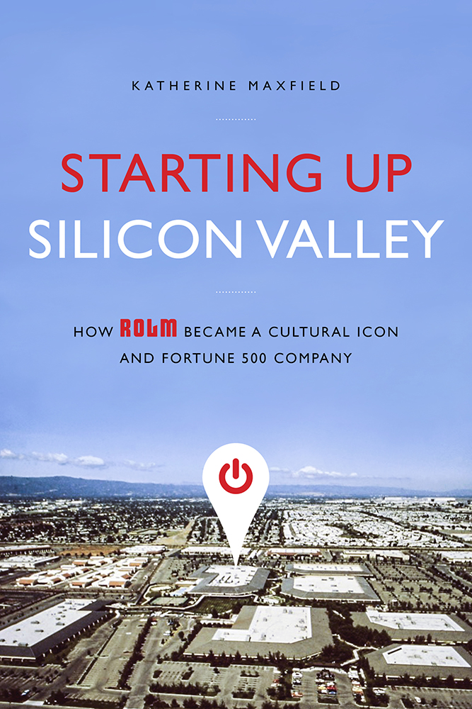Starting Up Silicon Valley: How ROLM Became a Cultural Icon and Fortune 500 Company by Katherine Maxfield